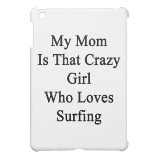 My Mom Is That Crazy Girl Who Loves Surfing Case For The iPad Mini