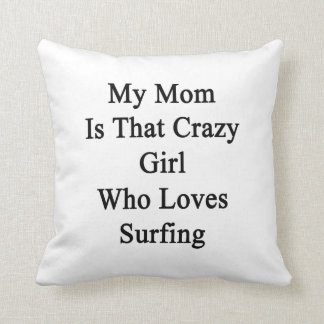My Mom Is That Crazy Girl Who Loves Surfing Throw Pillow