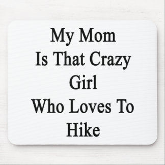 My Mom Is That Crazy Girl Who Loves To Hike Mouse Pad