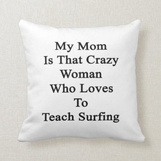 My Mom Is That Crazy Woman Who Loves To Teach Surf Pillows