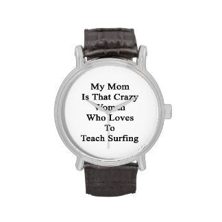 My Mom Is That Crazy Woman Who Loves To Teach Surf Wrist Watches