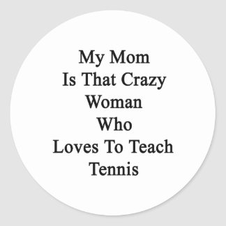 My Mom Is That Crazy Woman Who Loves To Teach Tenn Sticker