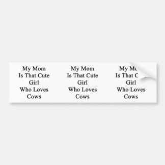 My Mom Is That Cute Girl Who Loves Cows Bumper Stickers