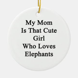 My Mom Is That Cute Girl Who Loves Elephants Ceramic Ornament