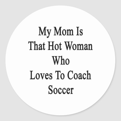 My Mom Is That Hot Woman Who Loves To Coach Soccer Round Sticker