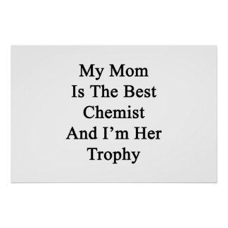 My Mom Is The Best Chemist And I'm Her Trophy Poster