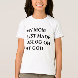 MY MOM JUST MADE A BLOG OH MY GOD T-Shirt