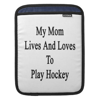 My Mom Lives And Loves To Play Hockey Sleeves For iPads
