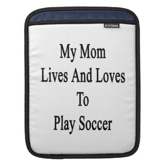 My Mom Lives And Loves To Play Soccer Sleeves For iPads