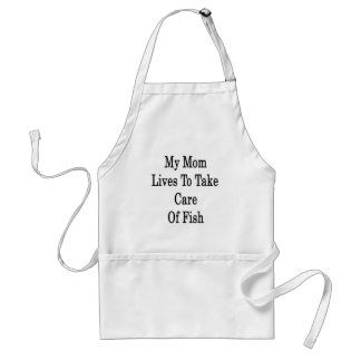 My Mom Lives To Take Care Of Fish Adult Apron