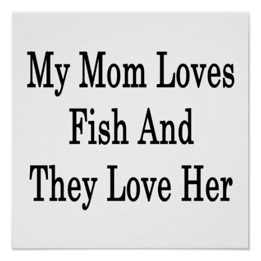 My Mom Loves Fish And They Love Her Poster