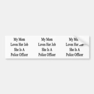 My Mom Loves Her Job She Is A Police Officer Bumper Stickers