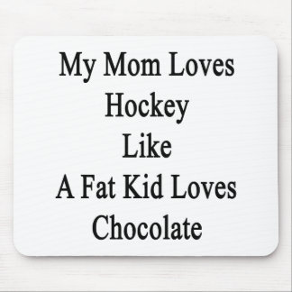 My Mom Loves Hockey Like A Fat Kid Loves Chocolate Mouse Pad