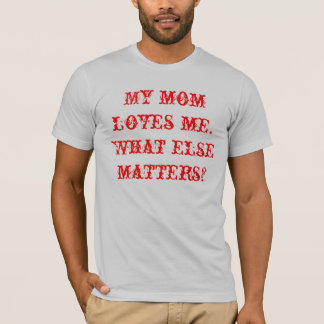 My mom loves me. What else matters? T-Shirt