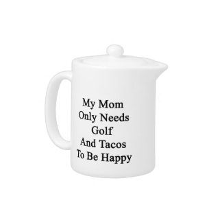 My Mom Only Needs Golf And Tacos To Be Happy Teapot