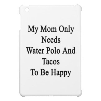 My Mom Only Needs Water Polo And Tacos To Be Happy iPad Mini Case