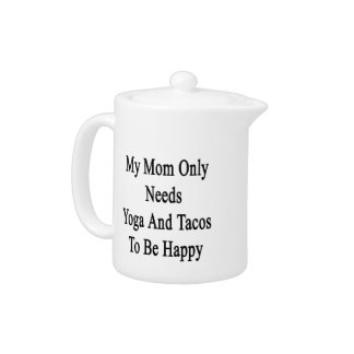My Mom Only Needs Yoga And Tacos To Be Happy Teapot