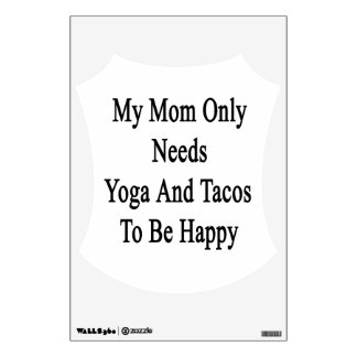 My Mom Only Needs Yoga And Tacos To Be Happy Wall Decal