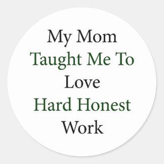 My Mom Taught Me To Love Hard Honest Work Round Sticker