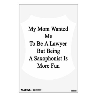 My Mom Wanted Me To Be A Lawyer But Being A Saxoph Wall Skin