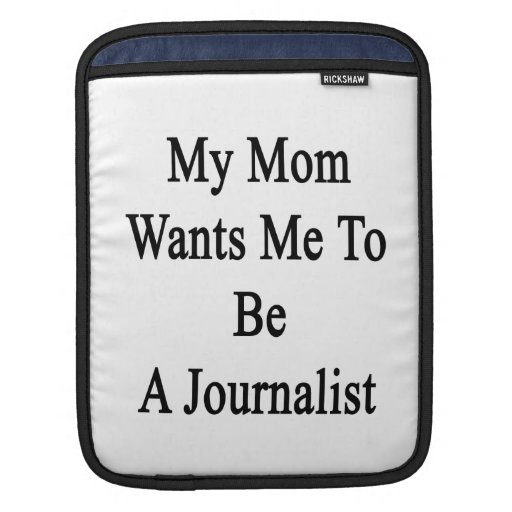 My Mom Wants Me To Be A Journalist Sleeves For iPads