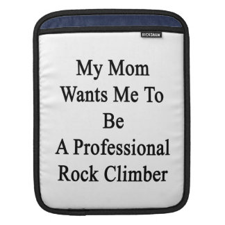 My Mom Wants Me To Be A Professional Rock Climber iPad Sleeve