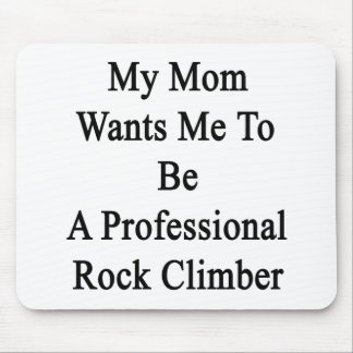 My Mom Wants Me To Be A Professional Rock Climber. Mouse Pad