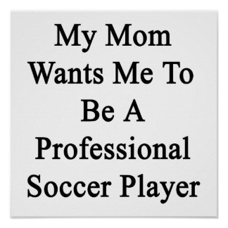 My Mom Wants Me To Be A Professional Soccer Player Poster