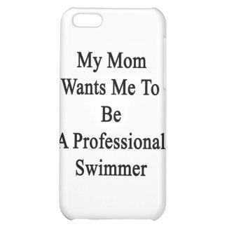 My Mom Wants Me To Be A Professional Swimmer Case For iPhone 5C