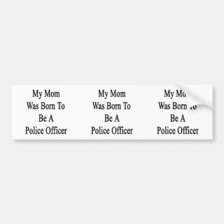My Mom Was Born To Be A Police Officer Bumper Stickers