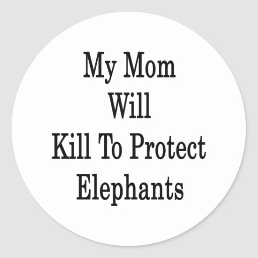 My Mom Will Kill To Protect Elephants Classic Round Sticker