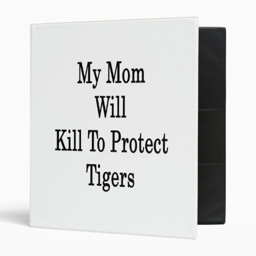 My Mom Will Kill To Protect Tigers Binders