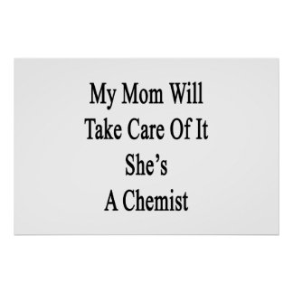 My Mom Will Take Care Of It She's A Chemist Poster