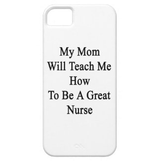 My Mom Will Teach Me How To Be A Great Nurse iPhone 5 Case