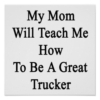 My Mom Will Teach Me How To Be A Great Trucker Posters