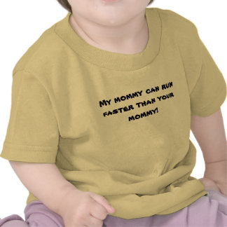 My mommy can run faster than your mommy! shirts