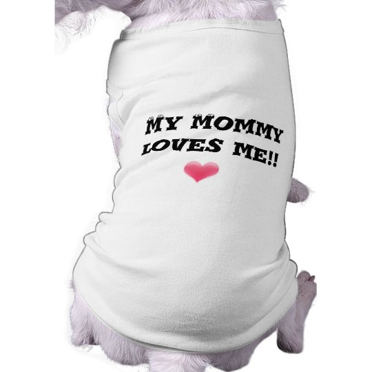 My Mommy loves me!! Shirt