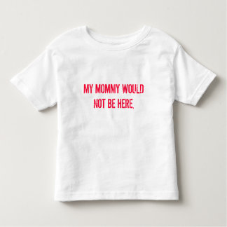 MY MOMMY WOULD NOT BE HERE, T SHIRT