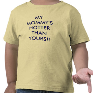 MY MOMMY'S HOTTER THAN YOURS!! T SHIRT