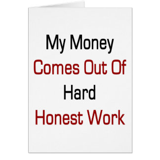 My Money Comes Out Of Hard Honest Work Card
