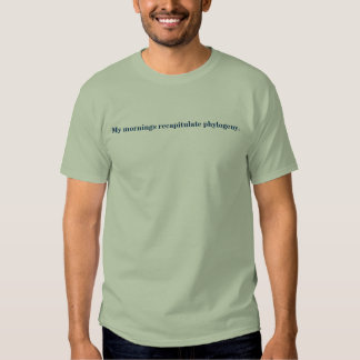 My mornings recapitulate phylogeny. shirt