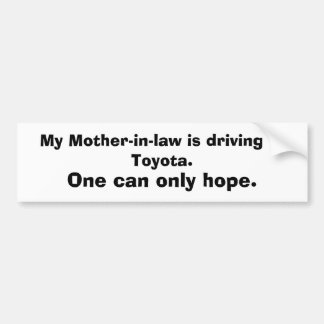My Mother-in-law is driving  a Toyota., One can... Bumper Sticker