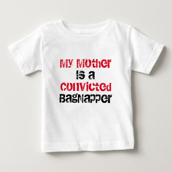 My Mother is a convicted BagNapper Baby T-Shirt