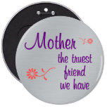 My mother is the truest friend I have Pinback Button