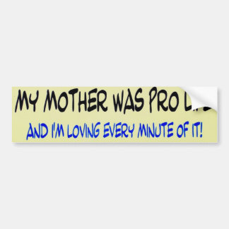 My mother was pro-life and I'm loving every minute Bumper Sticker