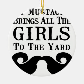 My Mustache Brings All the Girls to the Yard Ceramic Ornament