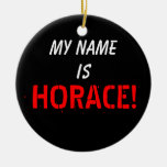 My Name, is HORACE Ceramic Ornament