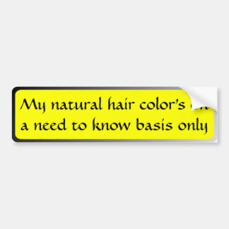 My natural hair color's on a need to know basis .. bumper sticker