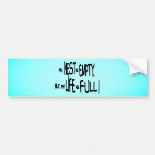 My Nest Is Empty, But My Life Is Full! Car Bumper Sticker