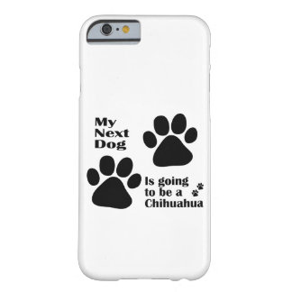 My Next Dog is Going to be a Chihuahua Funny Barely There iPhone 6 Case